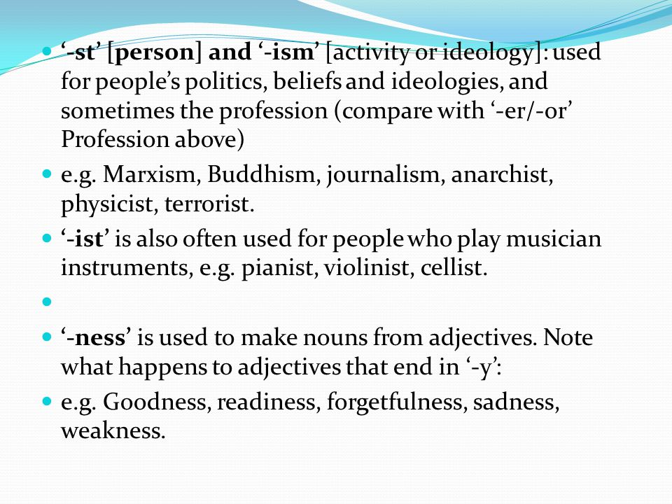 '-st' [person] and '-ism' [activity or ideology]: used for people's politics, beliefs and ideologies, and sometimes the profession (compare with '-er/-or' Profession above)